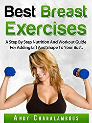 Best Breast Exercises - Simple Steps to Lift & Shape your Breasts: A Step By Step Nutrition And Workout Guide For Adding Lift And Shape To Your Bust. (Fit Expert Series Book 2)