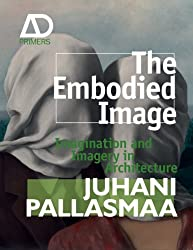 The Embodied Image: Imagination and Imagery in Architecture (Architectural Design Primer)