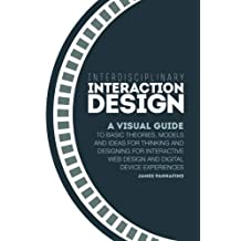 Interdisciplinary Interaction Design: A Visual Guide to Basic Theories, Models and Ideas for Thinking and Designing for Interactive Web Design and Digital Device Experiences