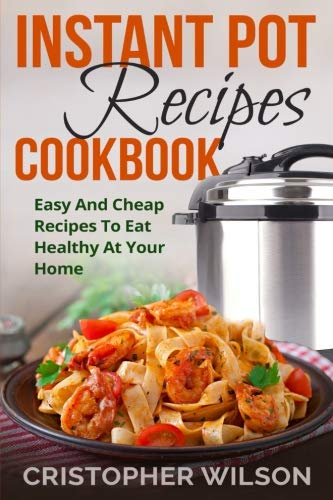 Instant pot recipes cookbook: Easy And Cheap Recipes To Eat Healthy At Your Home by Cristopher Wilson