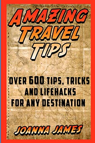 Amazing Travel Tips: Over 600 Tips, Tricks, and Lifehacks for any Destination...