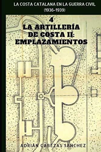 4. La Artillería de Costa II: Emplazamientos: La Costa Catalana en la Guerra Civil (1936-1939) por Cabezas Sánchez, Adrián