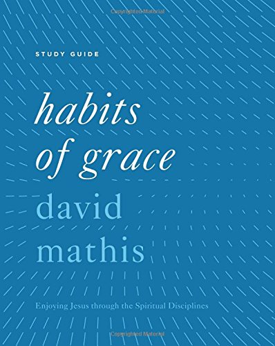 Habits of Grace Study Guide: Enjoying Jesus through the Spiritual Disciplines