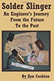 Solder Slinger: An Engineer's Journey From the Future to the Past