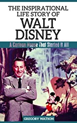 Walt Disney - The Inspirational Life Story Of Walt Disney, A Cartoon Mouse That Started It All (Inspirational Life Stories By Gregory Watson Book 10)