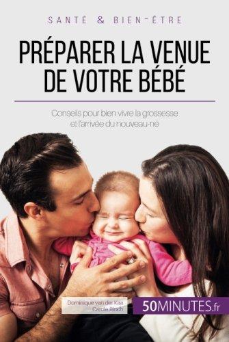 Préparer la venue de votre bébé: Conseils pour bien vivre la grossesse et l'arrivée du nouveau-né (French Edition)