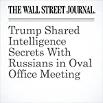 Trump Shared Intelligence Secrets With Russians in Oval Office Meeting | Carol E. Lee,Shane Harris
