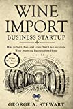 Wine Import Business Startup: How to Start, Run, and Grow Your Own successful Wine importing Business from Home