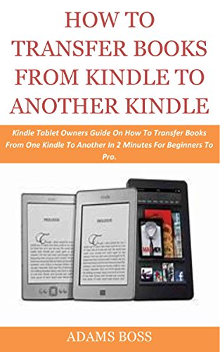 HOW TO TRANSFER BOOKS FROM KINDLE TO ANOTHER KINDLE: Kindle Tablet Owners Guide On How To Transfer Books From One Kindle To Another In 2 Minutes For Beginners To Pro.