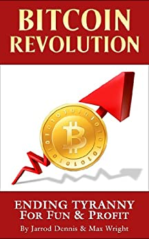 Bitcoin Revolution: Ending Tyranny For Fun & Profit by [Dennis, Jarrod, Wright, Max]