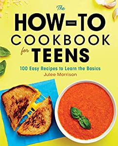 The How-To Cookbook for Teens: 100 Easy