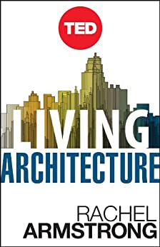 Living Architecture: How Synthetic Biology Can Remake Our Cities and Reshape Our Lives (Kindle Single) (TED Books) by [Armstrong, Rachel]