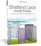 Shetland Lace - Zauberhafte Strickspitzen: Muster, Techniken und Strickmodelle für duftige Schultertücher und mehr