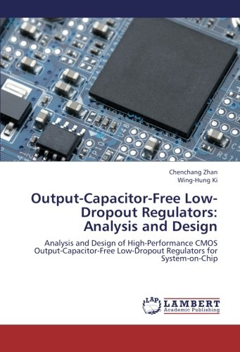 Read Online Output-Capacitor-Free Low-Dropout Regulators: Analysis and Design: Analysis and Design of High-Performance CMOS Output-Capacitor-Free Low-Dropout Regulators for System-on-Chip pdf epub