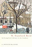 W. Stanford Reid: An Evangelical Calvinist In The Academy (Mcgill-Queen's Studies in the History of Religion), A. Donald MacLeod, 0773527702