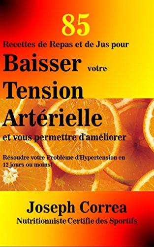 85 Recettes de Repas et de Jus pour Baisser votre Tension Artérielle et vous permettre d'améliorer: Résoudre votre Problème d'Hypertension en 12 jours ou moins! (French Edition)