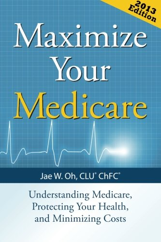 Read Online Maximize Your Medicare (2013 Edition): Understanding Medicare, Protecting Your Health, and Minimizing Costs ebook