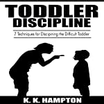 Toddler Discipline: 7 Techniques for Disciplining the Difficult Toddler: Toddler Development, Book 1 | K. K. Hampton