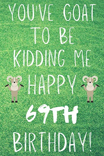 You've Goat To Be Kidding Me Happy 69th Birthday: Funny 69th Birthday Gift Goat Pun Journal / Notebook / Diary (6 x 9 - 110 Blank Lined Pages) -