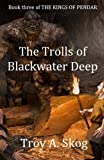 The Trolls of Blackwater Deep (The Kings of Pendar) (Volume 3)