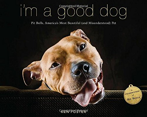 I'm a Good Dog: Pit Bulls, America's Most Beautiful (and Misunderstood) (Terrier Dog Breeds Pictures)