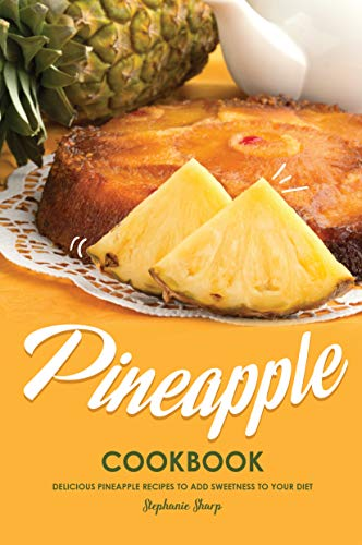 Pineapple Cookbook: Delicious Pineapple Recipes to Add Sweetness to Your Diet