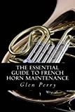 The Essential Guide to French Horn Maintenance, Glen Perry, 1480216739