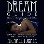Dream Guide: Learn What Your Dreams Mean: Learn the Connection Between Reality and Your Dream | Michael Turner
