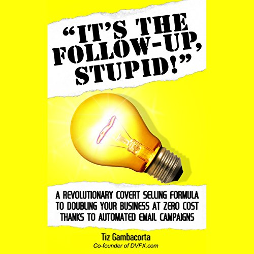 It's the Follow Up, Stupid!: A Revolutionary Covert Selling Formula to Doubling Your Business at Zero Cost Thanks to Automated Email Campaigns