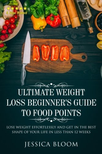 Ultimate Weight Loss Beginners's Guide To Food Points : Lose Weight Effortlessly and Get in The Best Sape of Your Life in Less than 12 weeks