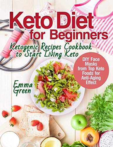 Keto Diet for Beginners: Ketogenic Recipes Cookbook to Start Living Keto. DIY Face Masks from Top Keto Foods for Anti-Aging Effect by Emma Green