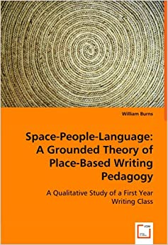 Space-People-Language: A Grounded Theory of Place-Based Writing Pedagogy: A Qualitative Study of a First Year Writing Class
