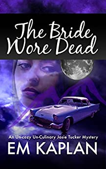 The Bride Wore Dead: An Un-Cozy Un-Culinary Josie Tucker Mystery (Josie Tucker Mysteries Book 1) by [Kaplan, EM]