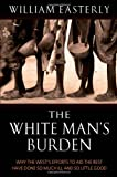 White Mans Burden : Why the West's Efforts to Aid the Rest Have Done So Much Ill and So Little Good