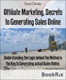 Affiliate Marketing, Secrets to Generating Sales Online: Understanding the Logic behind the Method is the Key to Generating actual Sales Online.