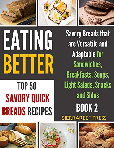 EATING BETTER: Top 50 Savory Quick Breads Bread Baking for Beginners Recipes (bread science, baking for keeps, food wishes, cook beautiful, short books, bread baking, bread recipe cookbooks) by SierraReef Press