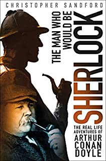 Book Cover: The Man Who Would Be Sherlock: The Real Life Adventures of Arthur Conan Doyle