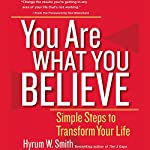 You Are What You Believe: Simple Steps to Transform Your Life | Hyrum W. Smith