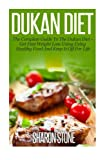 Dukan Diet: A Complete Guide To The Dukan Diet - Get Fast Weight Loss Using Healthy Food  And Keep It Off For Life (Dukan Diet, Weight Loss, Lose Weight Fast, Dukan, Diet Plan, Dukan Diet Recipes)