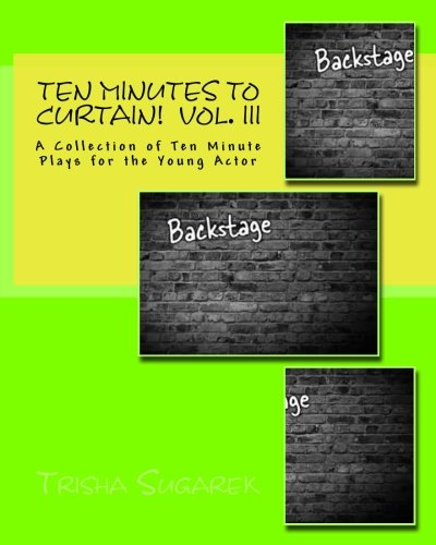 Ten Minutes To Curtain!: A Collection of Ten Minute Plays for the Young Actor (Volume 3)