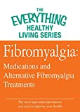 Fibromyalgia: Medications and Alternative Fibromyalgia Treatments: The most important information you need to improve your health (The Everything® Healthy Living Series)