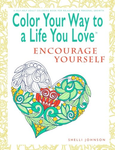 Color Your Way To A Life You Love: Encourage Yourself (A Self-Help Adult Coloring Book for Relaxation and Personal Growth)