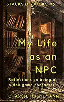 My Life as an NPC: Reflections on being a video game character (Stacks of Books Book 6) by [Huenemann, Charlie]