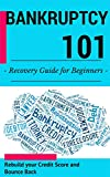 Bankruptcy: for beginners (2nd EDITION + BONUS CHAPTER) - How to recover from Bankruptcy, rebuild your credit score and bounce back (Bankruptcy Guide for ... business owners - Credit repair Book 1)