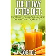 The 10 Day Detox Diet: Curb Sugar Craving through a Clean Detox on The 10 Day Detox Diet (The 10 Day Detox Diet: Eliminate Sugar Craving using Sugar Detox and Fat Detox)