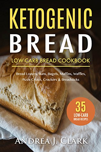 Ketogenic Bread: 35 Low-Carb Keto Bread, Buns, Bagels, Muffins, Waffles, Pizza Crusts, Crackers & Breadsticks for Weight Loss and Healthy Living by Andrea J. Clark