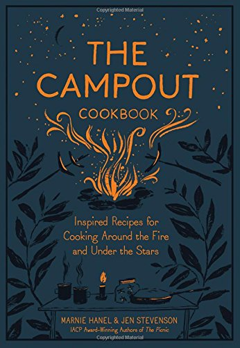 The Campout Cookbook: Inspired Recipes for Cooking Around the Fire and Under the Stars by Marnie Hanel, Jen Stevenson