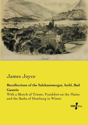 Recollections of the Salzkammergut, Ischl, Bad Gastein: With a Sketch of Trieste, Frankfort on the Maine and the Baths of Homburg in Winter