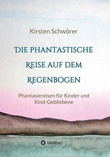 Die phantastische Reise auf dem Regenbogen: Phantasiereisen für Kinder und Kind-Gebliebene