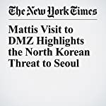 Mattis Visit to DMZ Highlights the North Korean Threat to Seoul | Helene Cooper